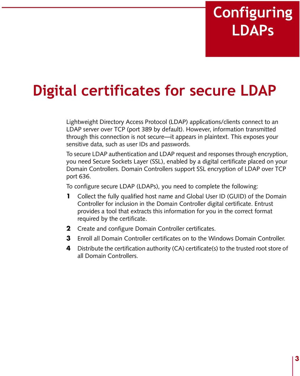 To secure LDAP authentication and LDAP request and responses through encryption, you need Secure Sockets Layer (SSL), enabled by a digital certificate placed on your Domain Controllers.