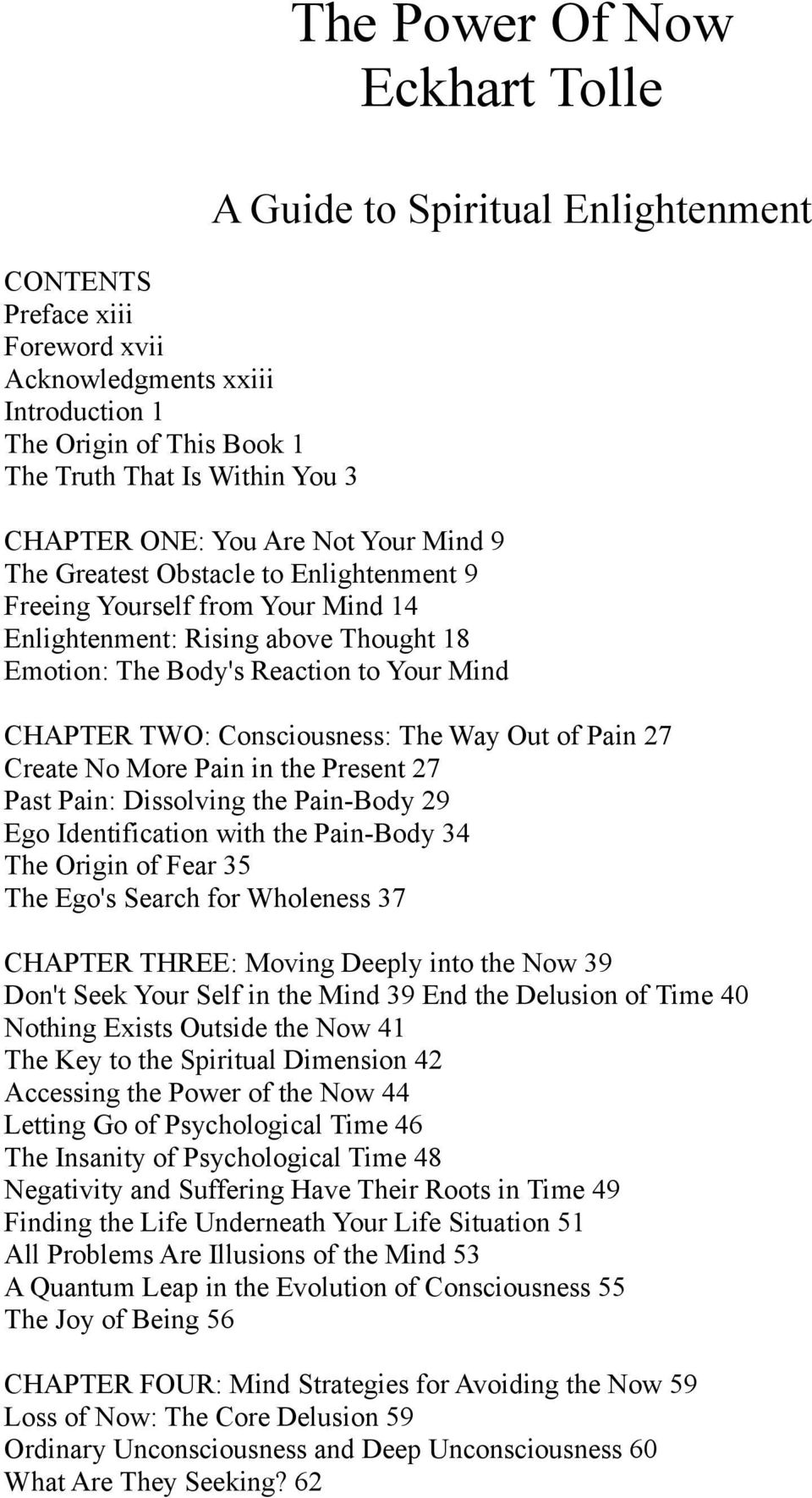 CHAPTER TWO: Consciousness: The Way Out of Pain 27 Create No More Pain in the Present 27 Past Pain: Dissolving the Pain-Body 29 Ego Identification with the Pain-Body 34 The Origin of Fear 35 The