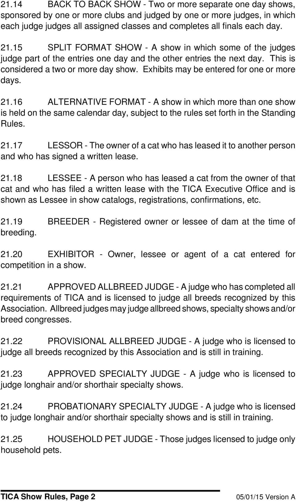 Exhibits may be entered for one or more days. 21.16 ALTERNATIVE FORMAT - A show in which more than one show is held on the same calendar day, subject to the rules set forth in the Standing Rules. 21.17 LESSOR - The owner of a cat who has leased it to another person and who has signed a written lease.