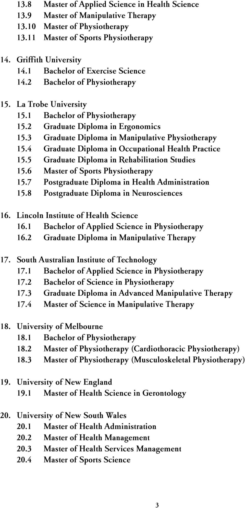 3 Graduate Diploma in Manipulative Physiotherapy 15.4 Graduate Diploma in Occupational Health Practice 15.5 Graduate Diploma in Rehabilitation Studies 15.6 Master of Sports Physiotherapy 15.