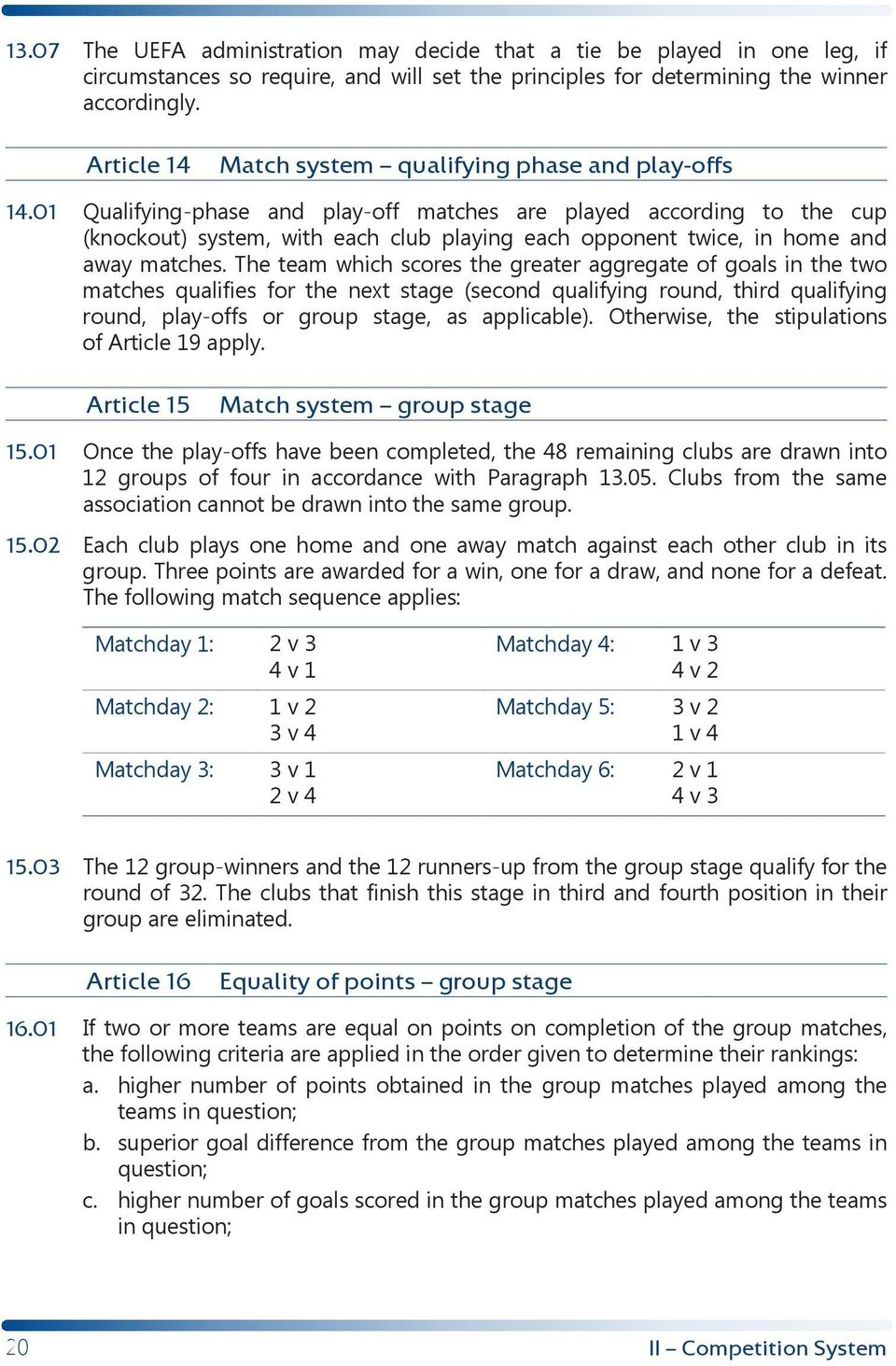 01 Qualifying-phase and play-off matches are played according to the cup (knockout) system, with each club playing each opponent twice, in home and away matches.