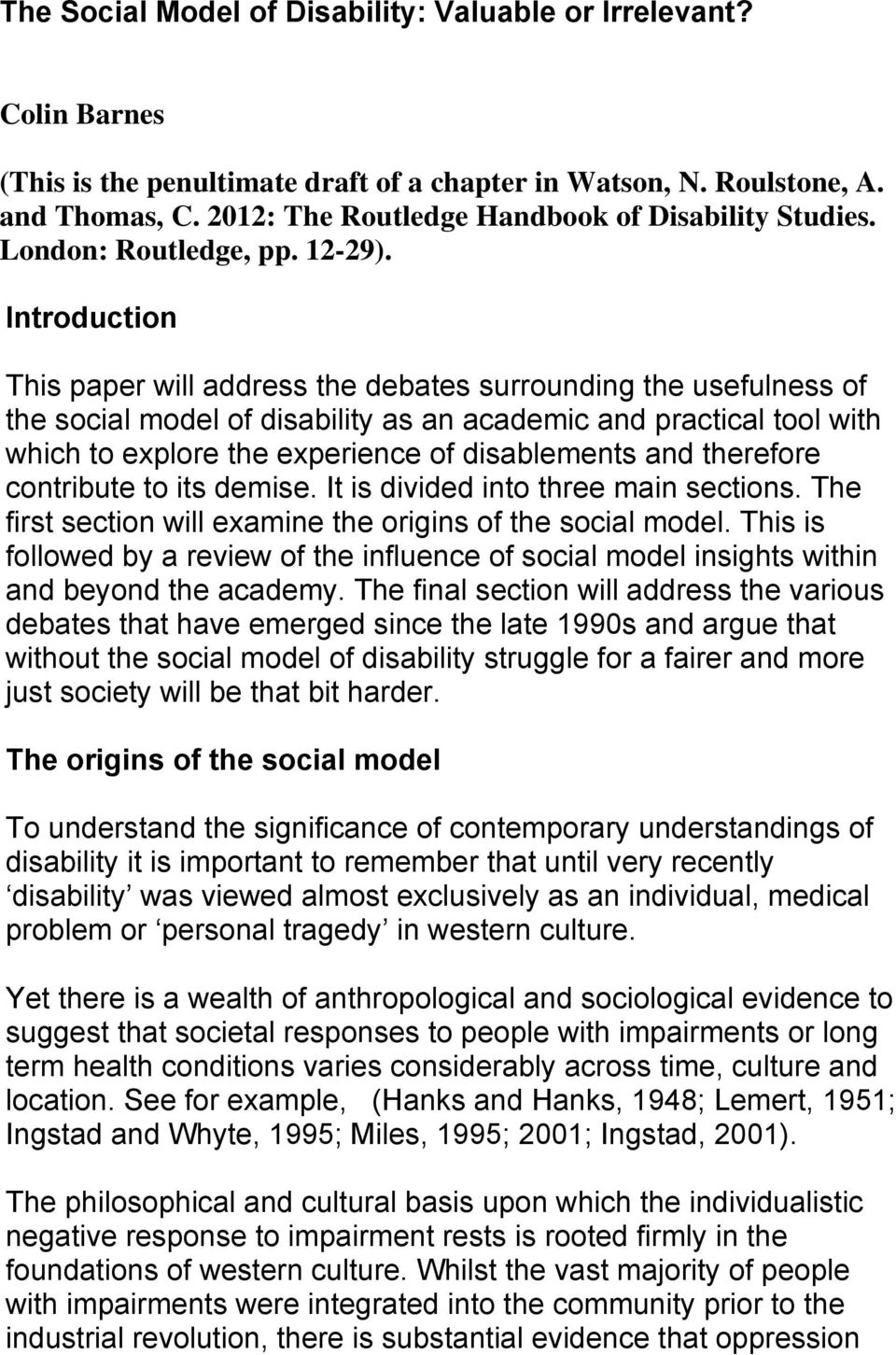 Introduction This paper will address the debates surrounding the usefulness of the social model of disability as an academic and practical tool with which to explore the experience of disablements