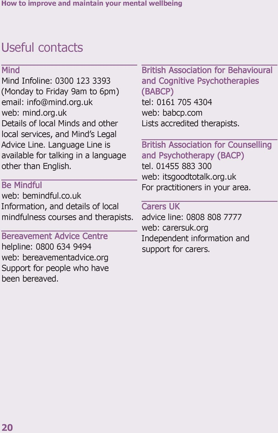 co.uk Information, and details of local mindfulness courses and therapists. Bereavement Advice Centre helpline: 0800 634 9494 web: bereavementadvice.org Support for people who have been bereaved.