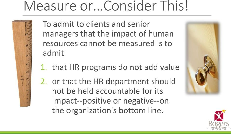 cannot be measured is to admit 1. that HR programs do not add value 2.