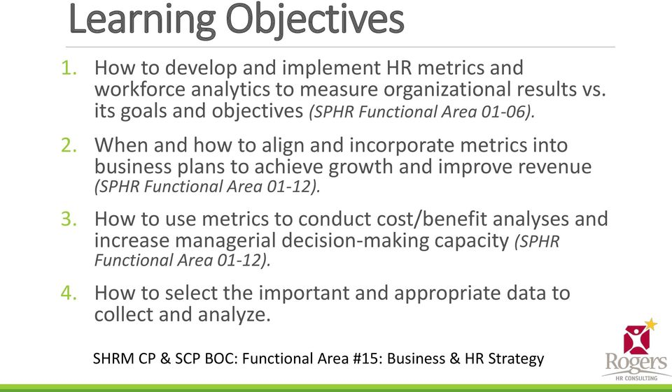 When and how to align and incorporate metrics into business plans to achieve growth and improve revenue (SPHR Functional Area 01-12). 3.