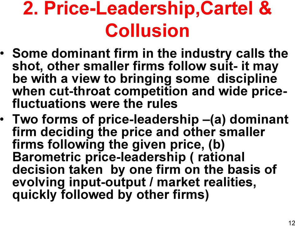 price-leadership (a) dominant firm deciding the price and other smaller firms following the given price, (b) Barometric