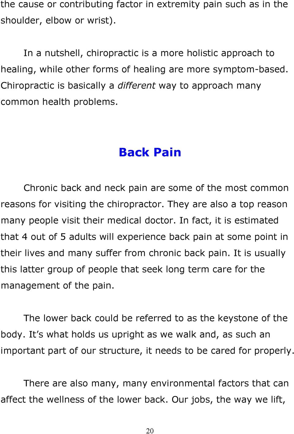 Chiropractic is basically a different way to approach many common health problems. Back Pain Chronic back and neck pain are some of the most common reasons for visiting the chiropractor.