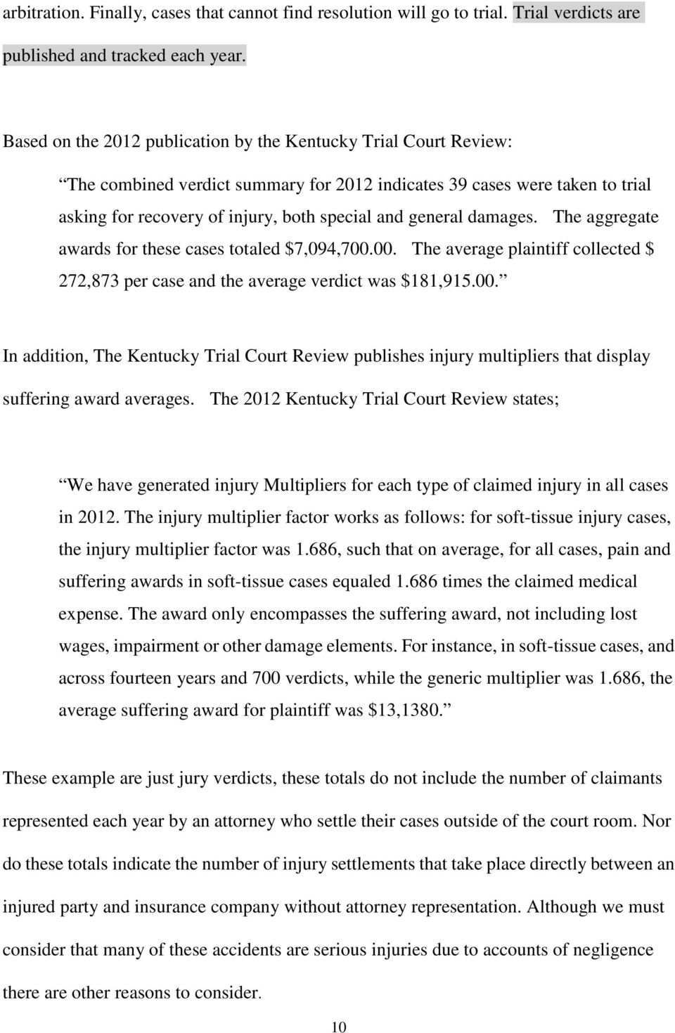 damages. The aggregate awards for these cases totaled $7,094,700.00. The average plaintiff collected $ 272,873 per case and the average verdict was $181,915.00. In addition, The Kentucky Trial Court Review publishes injury multipliers that display suffering award averages.