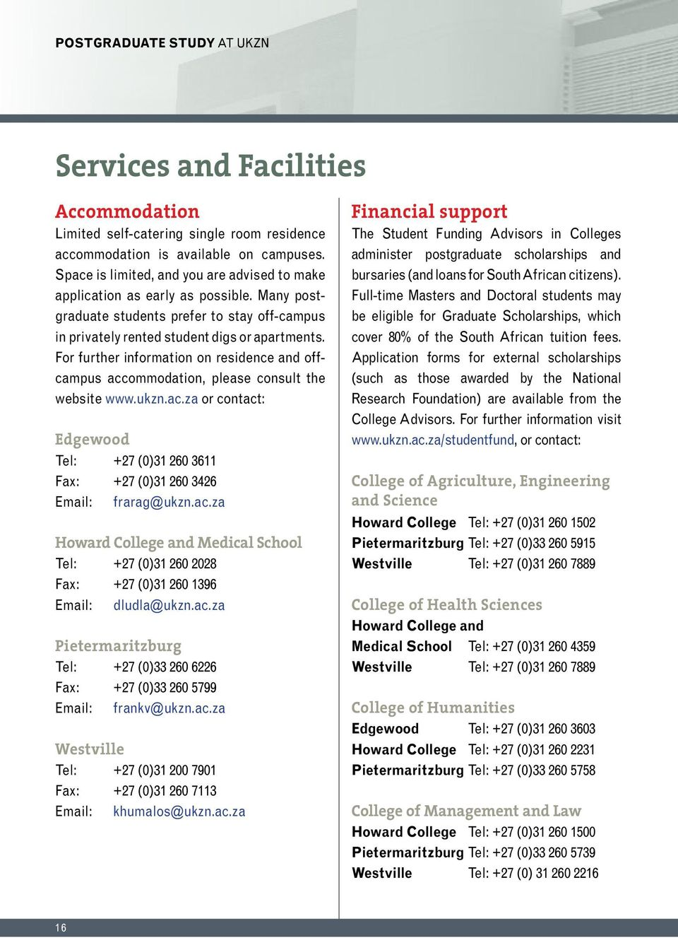 For further information on residence and offcampus accommodation, please consult the website www.ukzn.ac.za or contact: Edgewood Tel: +27 (0)31 260 3611 Fax: +27 (0)31 260 3426 Email: frarag@ukzn.ac.za Howard College and Medical School Tel: +27 (0)31 260 2028 Fax: +27 (0)31 260 1396 Email: dludla@ukzn.