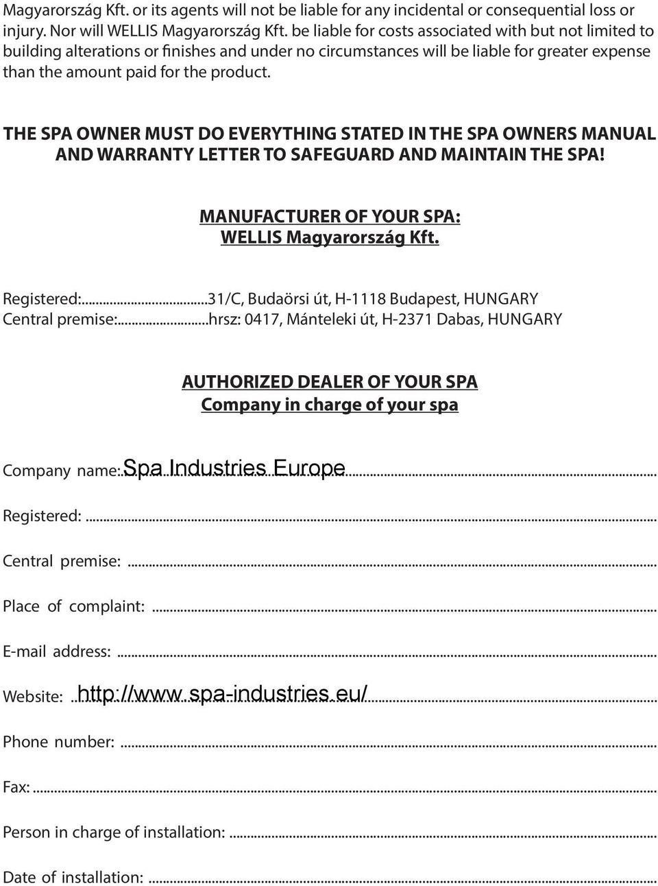 THE SPA OWNER MUST DO EVERYTHING STATED IN THE SPA OWNERS MANUAL AND WARRANTY LETTER TO SAFEGUARD AND MAINTAIN THE SPA! MANUFACTURER OF YOUR SPA: WELLIS Magyarország Kft. Registered:.