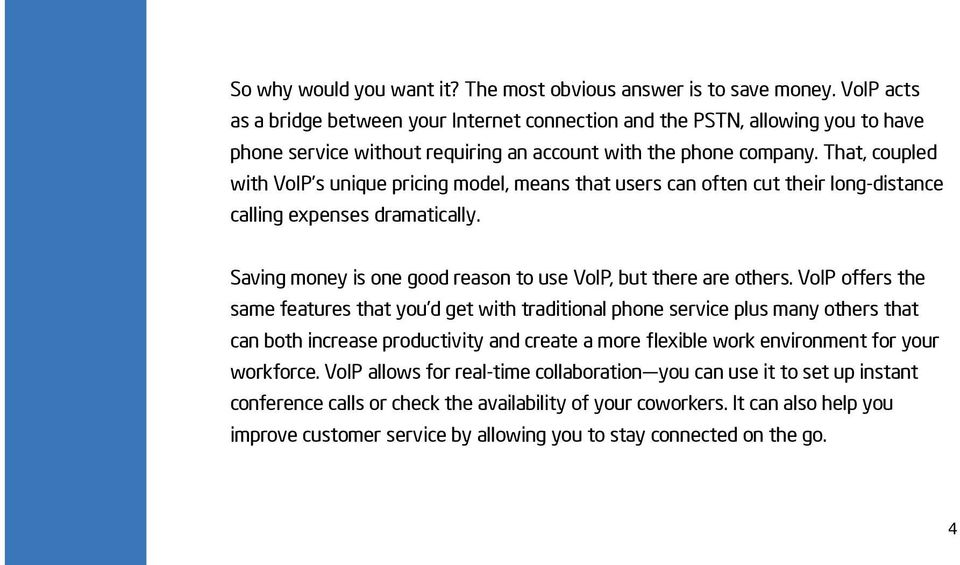 That, coupled with VoIP s unique pricing model, means that users can often cut their long-distance calling expenses dramatically. Saving money is one good reason to use VoIP, but there are others.
