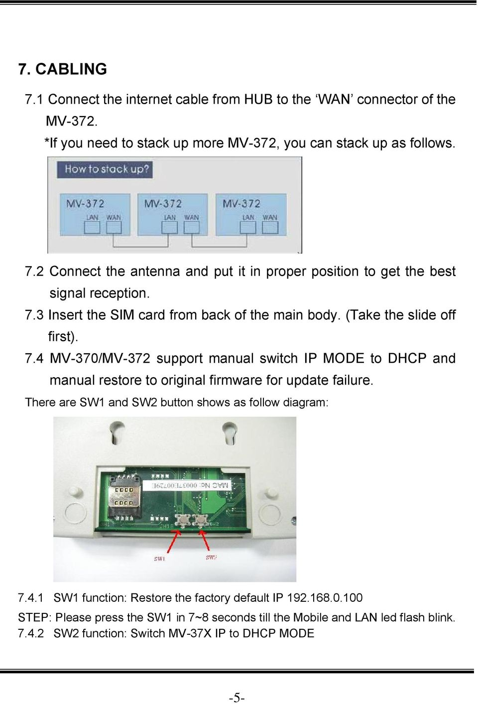 4 MV-370/MV-372 support manual switch IP MODE to DHCP and manual restore to original firmware for update failure. There are SW1 and SW2 button shows as follow diagram: 7.4.1 SW1 function: Restore the factory default IP 192.