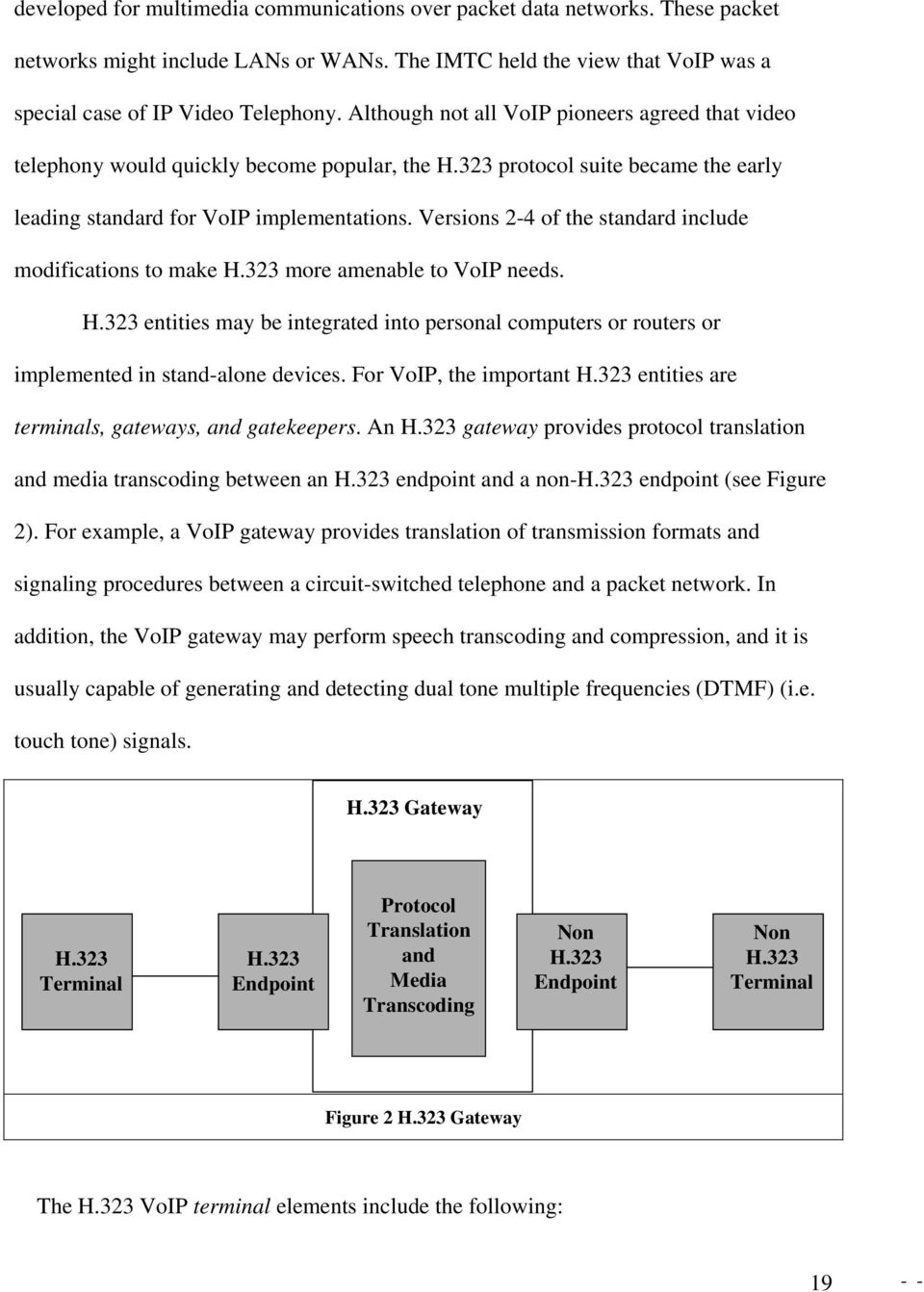 Versions 2-4 of the standard include modifications to make H.323 more amenable to VoIP needs. H.323 entities may be integrated into personal computers or routers or implemented in stand-alone devices.