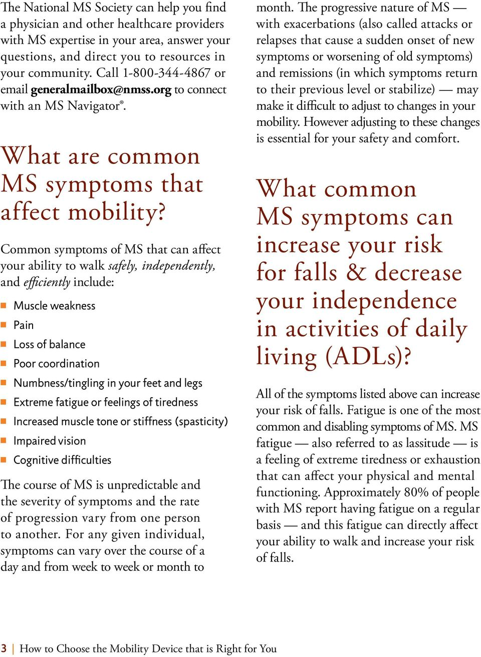 Common symptoms of MS that can affect your ability to walk safely, independently, and efficiently include: n Muscle weakness n Pain n Loss of balance n Poor coordination n Numbness/tingling in your