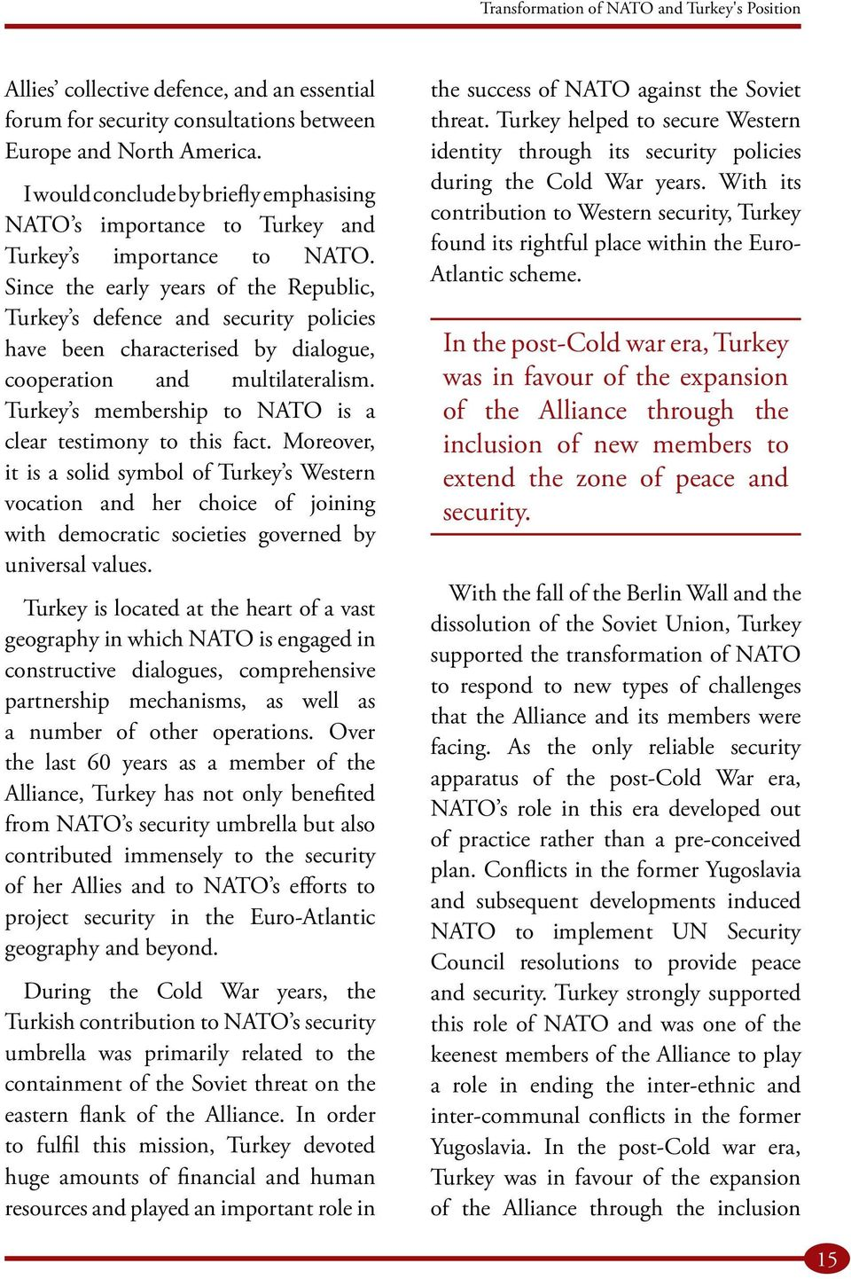 Since the early years of the Republic, Turkey s defence and security policies have been characterised by dialogue, cooperation and multilateralism.