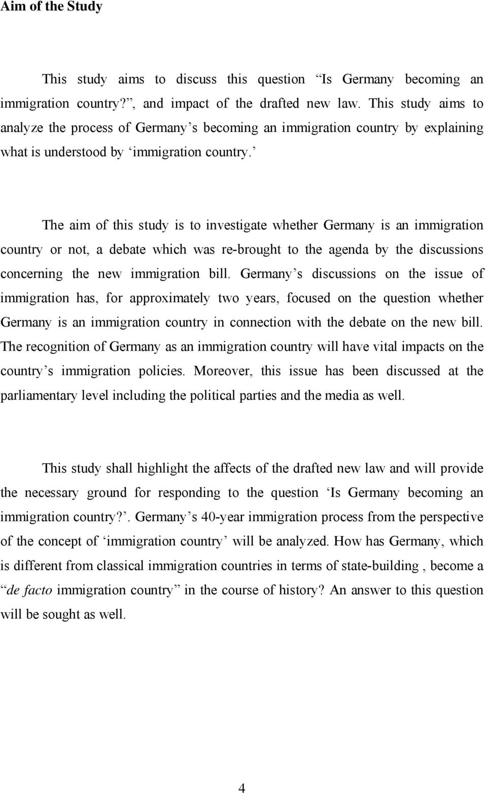 The aim of this study is to investigate whether Germany is an immigration country or not, a debate which was re-brought to the agenda by the discussions concerning the new immigration bill.