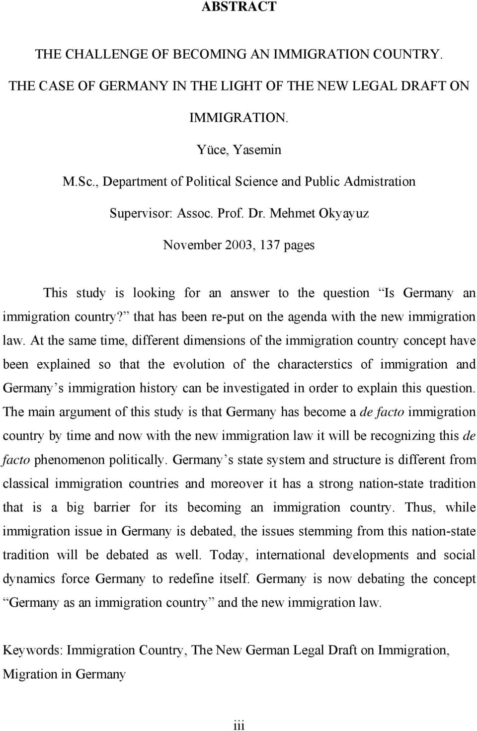 Mehmet Okyayuz November 2003, 137 pages This study is looking for an answer to the question Is Germany an immigration country? that has been re-put on the agenda with the new immigration law.