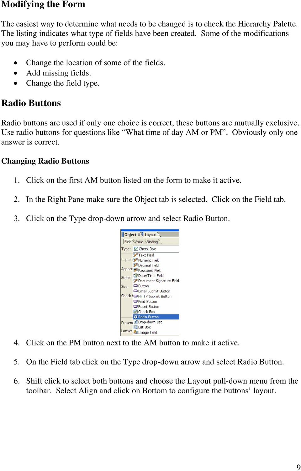 Radio Buttons Radio buttons are used if only one choice is correct, these buttons are mutually exclusive. Use radio buttons for questions like What time of day AM or PM.