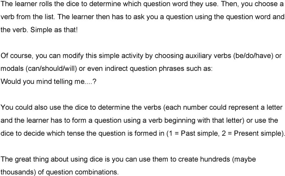 Of course, you can modify this simple activity by choosing auxiliary verbs (be/do/have) or modals (can/should/will) or even indirect question phrases such as: Would you mind telling me.