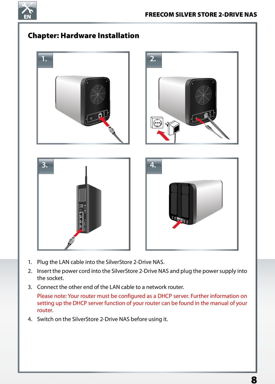 Drive NAS. 2. Insert the power cord into the SilverStore 2-Drive NAS and plug the power supply into the socket. 3.