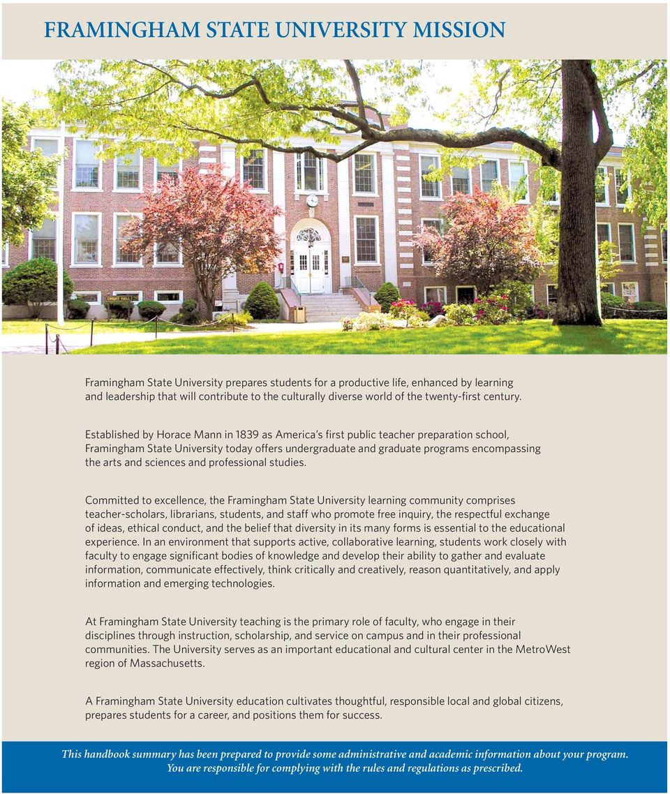 Established by Horace Mann in 1839 as America s first public teacher preparation school, Framingham State University today offers undergraduate and graduate programs encompassing the arts and