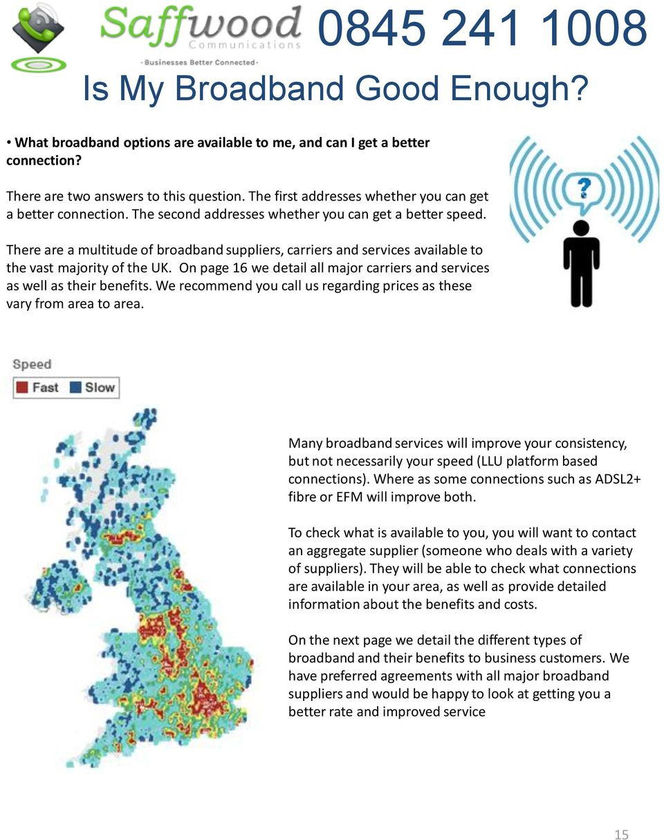 There are a multitude of broadband suppliers, carriers and services available to the vast majority of the UK. On page 16 we detail all major carriers and services as well as their benefits.