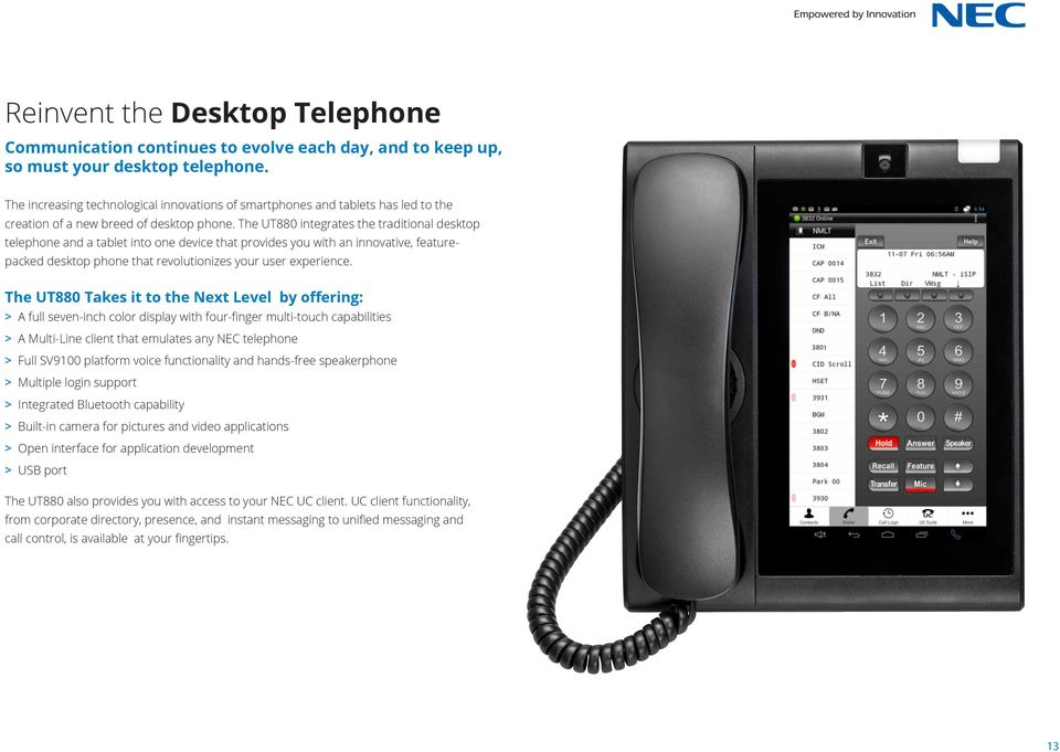 The UT880 integrates the traditional desktop telephone and a tablet into one device that provides you with an innovative, featurepacked desktop phone that revolutionizes your user experience.