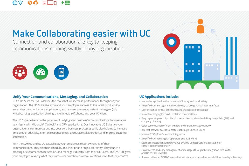 The UC Suite gives you and your employees access to the latest productivityenhancing communications applications, such as user presence, instant messaging (IM), whiteboarding, application sharing, a