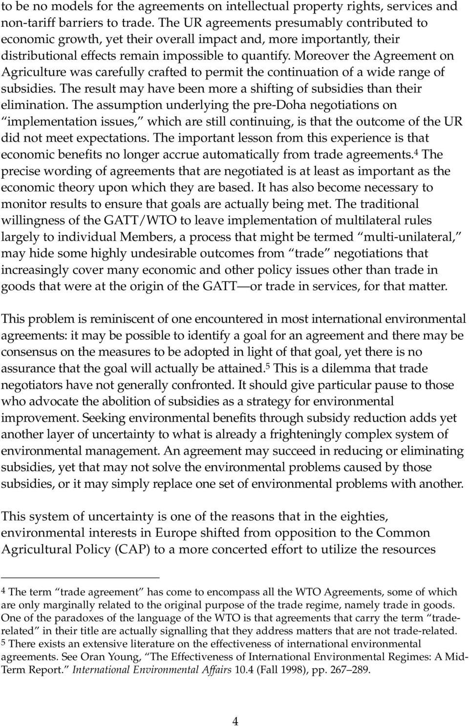 Moreover the Agreement on Agriculture was carefully crafted to permit the continuation of a wide range of subsidies. The result may have been more a shifting of subsidies than their elimination.