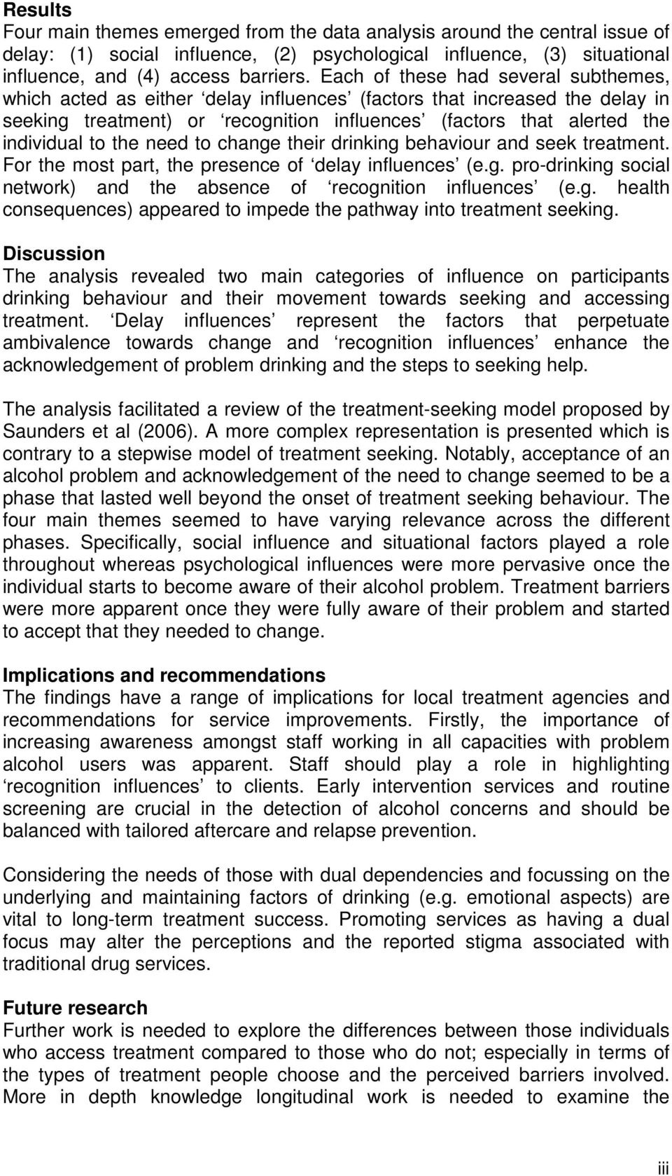 the need to change their drinking behaviour and seek treatment. For the most part, the presence of delay influences (e.g. pro-drinking social network) and the absence of recognition influences (e.g. health consequences) appeared to impede the pathway into treatment seeking.