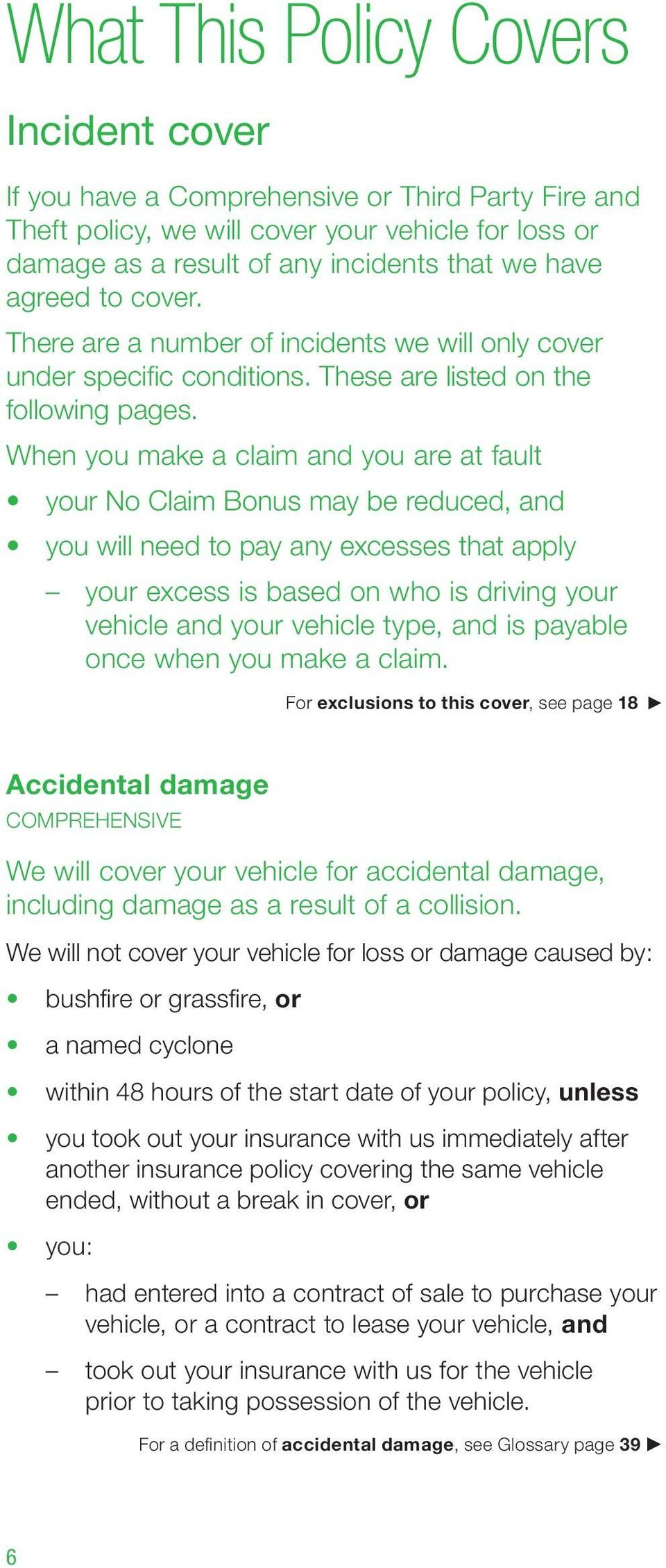 When you make a claim and you are at fault your No Claim Bonus may be reduced, and you will need to pay any excesses that apply your excess is based on who is driving your vehicle and your vehicle