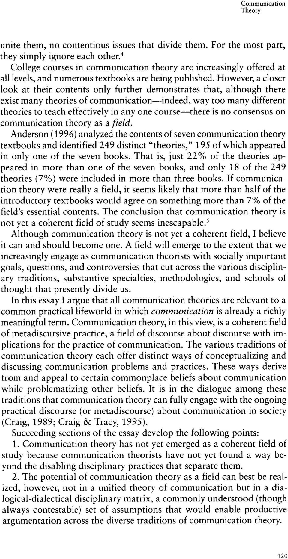 However, a closer look at their contents only further demonstrates that, although there exist many theories of communication-indeed, way too many different theories to teach effectively in any one