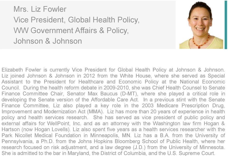 During the health reform debate in 2009-2010, she was Chief Health Counsel to Senate Finance Committee Chair, Senator Max Baucus (D-MT), where she played a critical role in developing the Senate