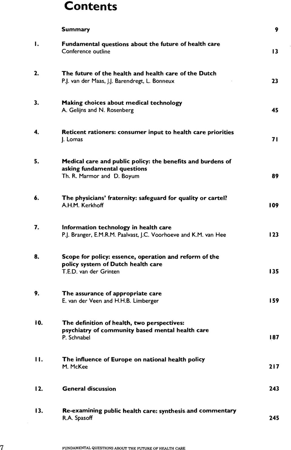 Lomas Medical care and public policy: the benefits and burdens of asking fundamental questions Th. R. Marmor and D. Boyurn The physicians' fraternity: safeguard for quality or cartel? A.H.M. Kerkhoff Information technology in health care P.