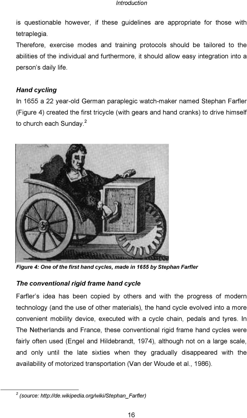 Hand cycling In 1655 a 22 year-old German paraplegic watch-maker named Stephan Farfler (Figure 4) created the first tricycle (with gears and hand cranks) to drive himself to church each Sunday.