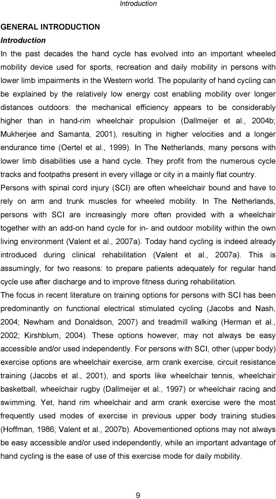 The popularity of hand cycling can be explained by the relatively low energy cost enabling mobility over longer distances outdoors: the mechanical efficiency appears to be considerably higher than in