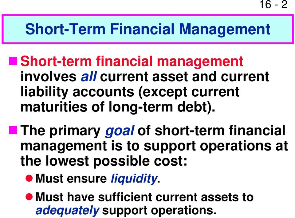 16-2 The primary goal of short-term financial management is to support operations at the