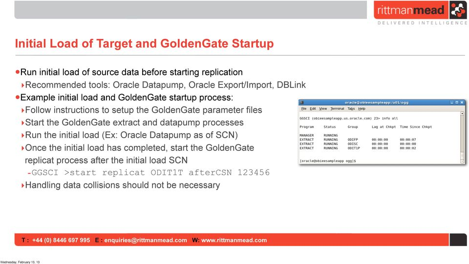Start the GoldenGate extract and datapump processes Run the initial load (Ex: Oracle Datapump as of SCN) Once the initial load has completed,