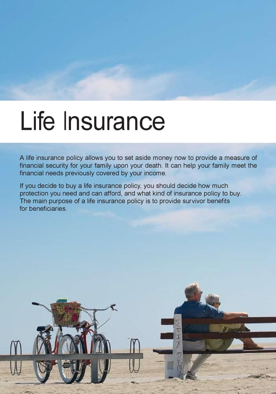 If you decide to buy a life insurance policy, you should decide how much protection you need and can afford, and what