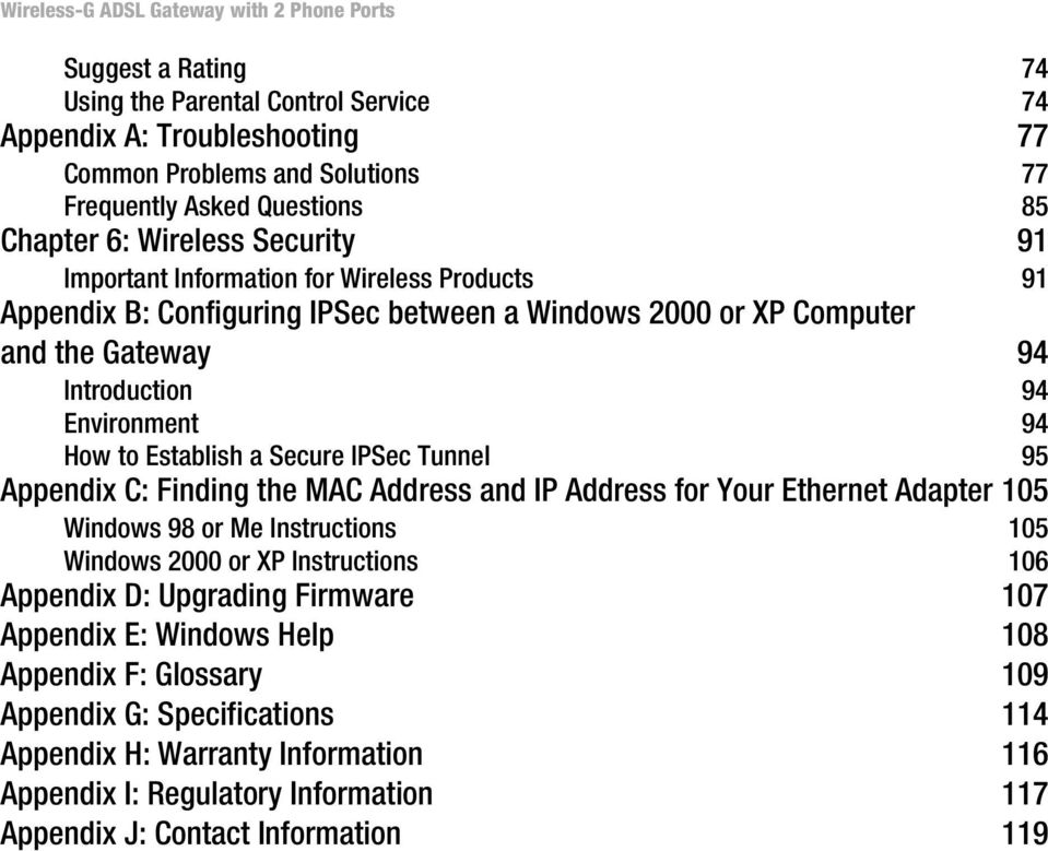 95 Appendix C: Finding the MAC Address and IP Address for Your Ethernet Adapter 105 Windows 98 or Me Instructions 105 Windows 2000 or XP Instructions 106 Appendix D: Upgrading Firmware 107