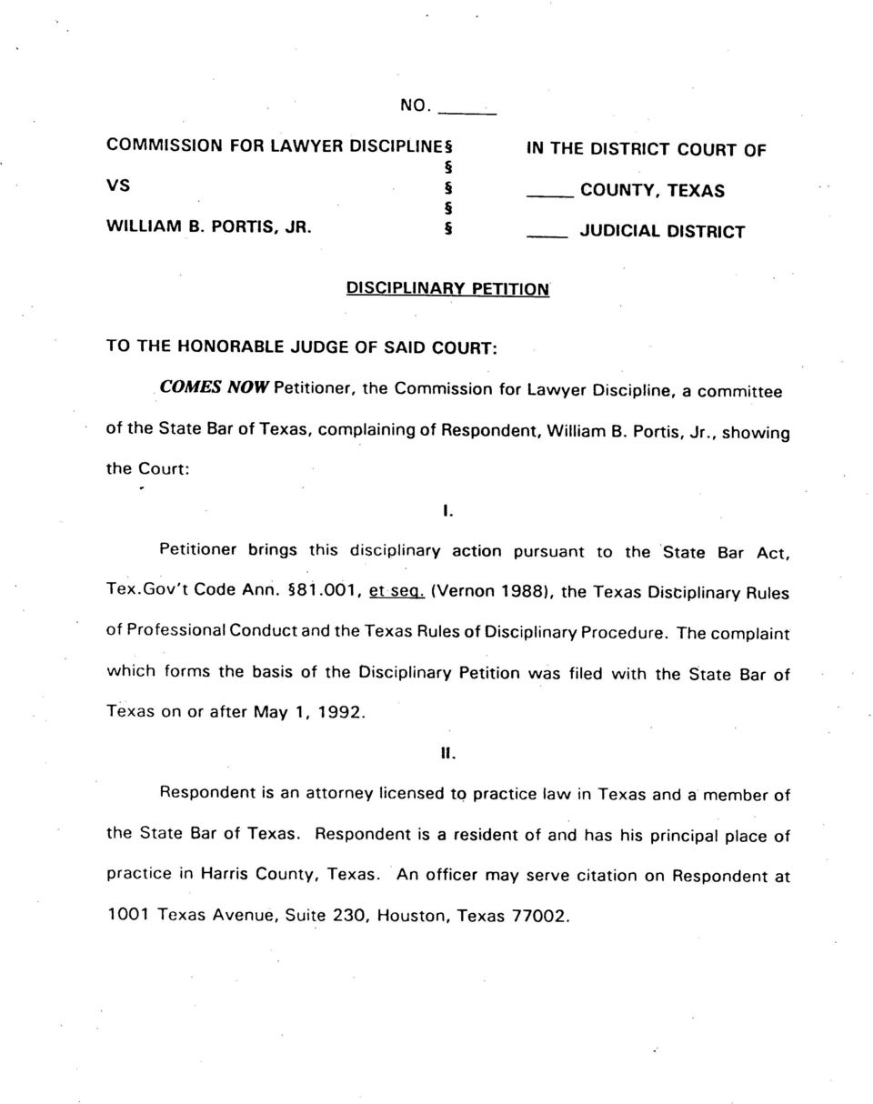 Respondent, William B. Portis, Jr., showing the Court: Petitioner brings this disciplinary action pursuant to the State Bar Act, Tex.Gov't Code Ann. 81.001, et sea. (Vernon 1988), the Texas Dist'.