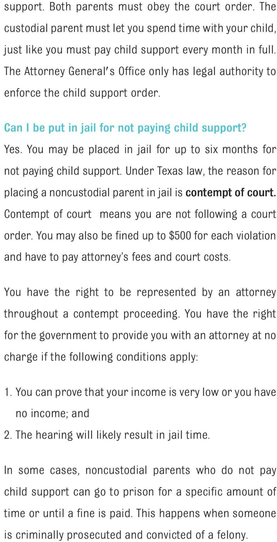 You may be placed in jail for up to six months for not paying child support. Under Texas law, the reason for placing a noncustodial parent in jail is contempt of court.