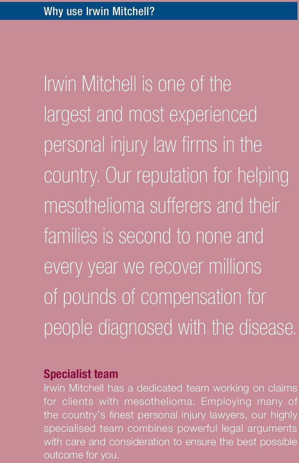 people diagnosed with the disease. Specialist team Irwin Mitchell has a dedicated team working on claims for clients with mesothelioma.