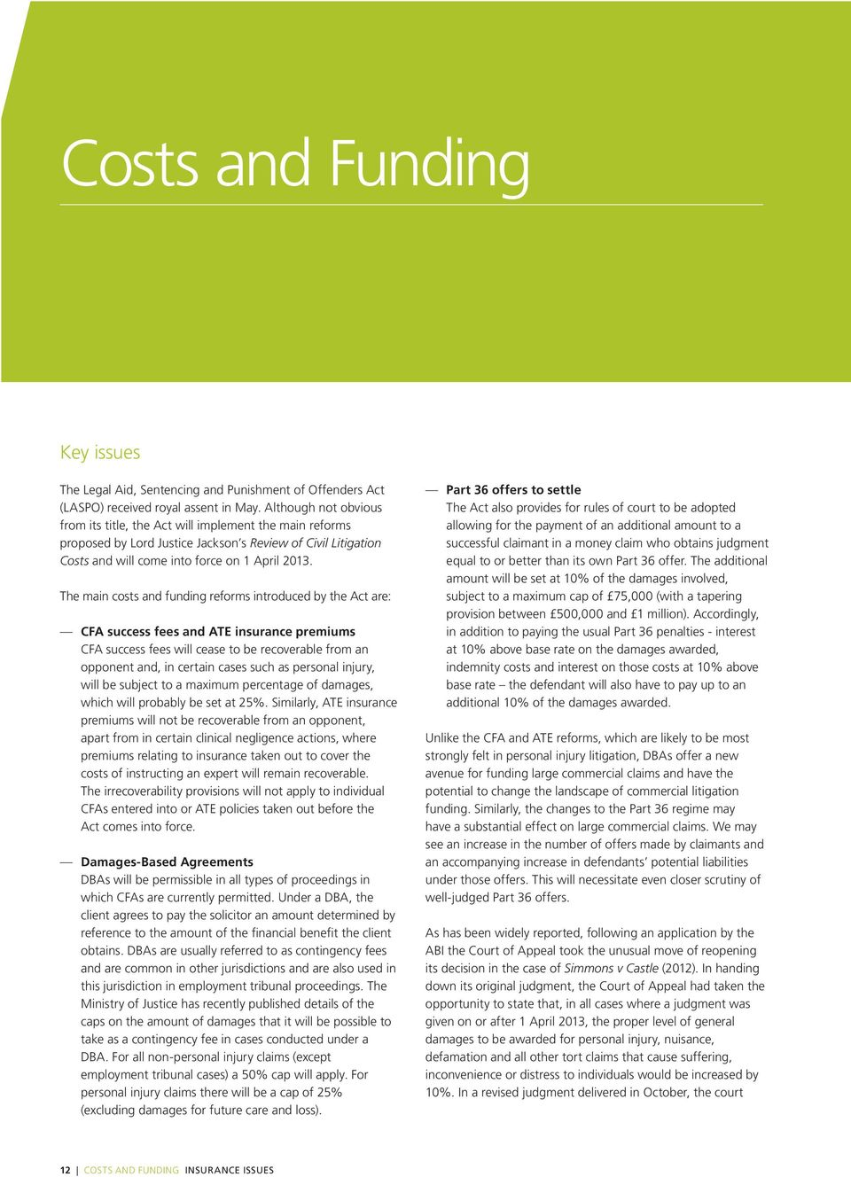 The main costs and funding reforms introduced by the Act are: CFA success fees and ATE insurance premiums CFA success fees will cease to be recoverable from an opponent and, in certain cases such as