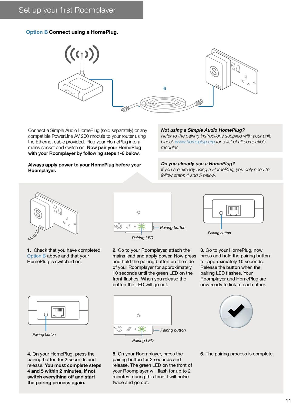 Now pair your HomePlug with your Roomplayer by following steps 1-6 below. Always apply power to your HomePlug before your Roomplayer. Not using a Simple Audio HomePlug?