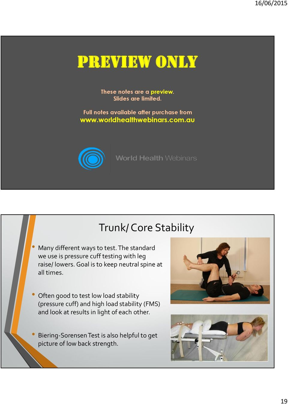 (eg: look for previous clavicle fractures or shoulder dislocations being an origin for altered shoulder function). www.worldhealthwebinars.com.au Trunk/ Core Stability Many different ways to test.