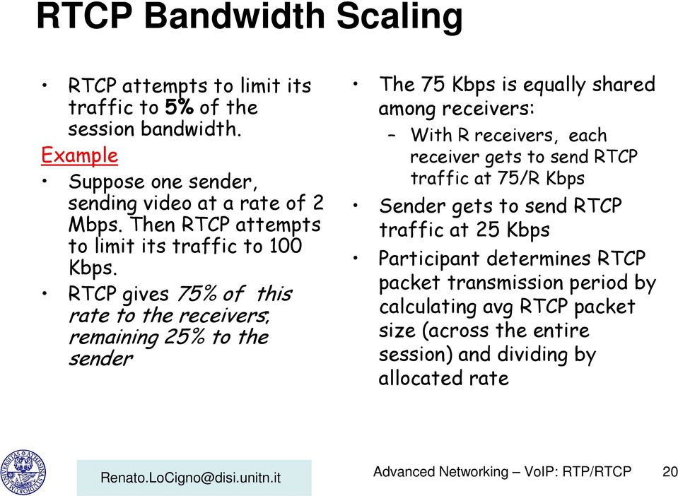 RTCP gives 75% of this rate to the receivers; remaining 25% to the sender The 75 Kbps is equally shared among receivers: With R receivers, each receiver gets