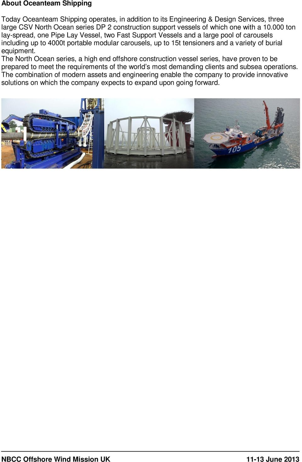 000 ton lay-spread, one Pipe Lay Vessel, two Fast Support Vessels and a large pool of carousels including up to 4000t portable modular carousels, up to 15t tensioners and a variety of