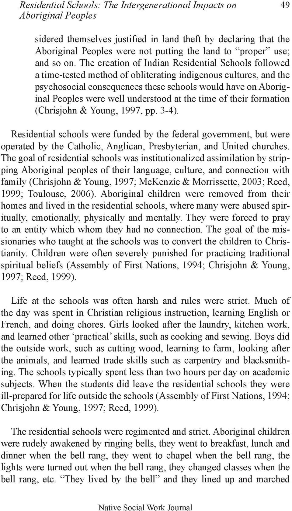 The creation of Indian Residential Schools followed a time-tested method of obliterating indigenous cultures, and the psychosocial consequences these schools would have on Aboriginal Peoples were