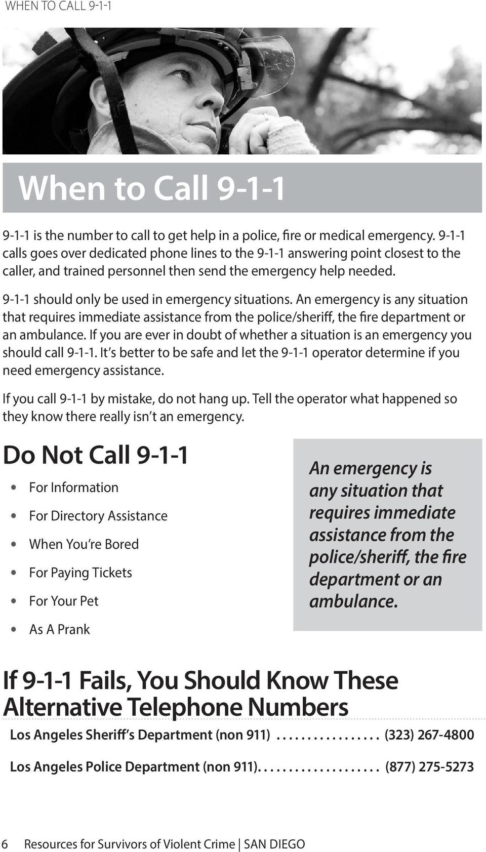 9-1-1 should only be used in emergency situations. An emergency is any situation that requires immediate assistance from the police/sheriff, the fire department or an ambulance.